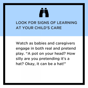 Look for signs of learning at your child's care. Watch as babies and caregivers engage in both real and pretend play.