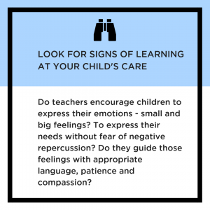 Look for signs of learning at your child's care. Do teachers express their emotions - small and big feelings? To express their needs without fear of negative repercussion? Do they guide those feelings with appropriate language, patience and compassion?